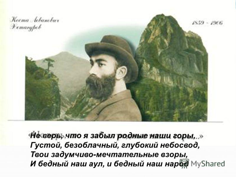 Не верь, что я забыл родные наши горы, Густой, безоблачный, глубокий небосвод, Твои задумчиво-мечтательные взоры, И бедный наш аул, и бедный наш народ