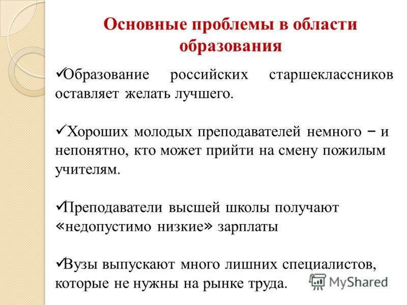 Образование российских старшеклассников оставляет желать лучшего. Хороших молодых преподавателей немного – и непонятно, кто может прийти на смену пожилым учителям. Преподаватели высшей школы получают « недопустимо низкие » зарплаты Вузы выпускают мно