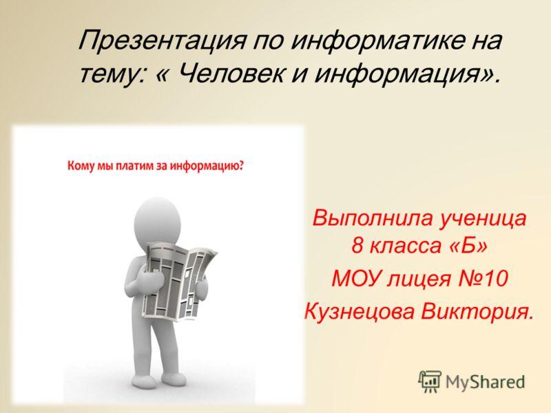 Презентация по информатике на тему: « Человек и информация». Выполнила ученица 8 класса «Б» МОУ лицея 10 Кузнецова Виктория.