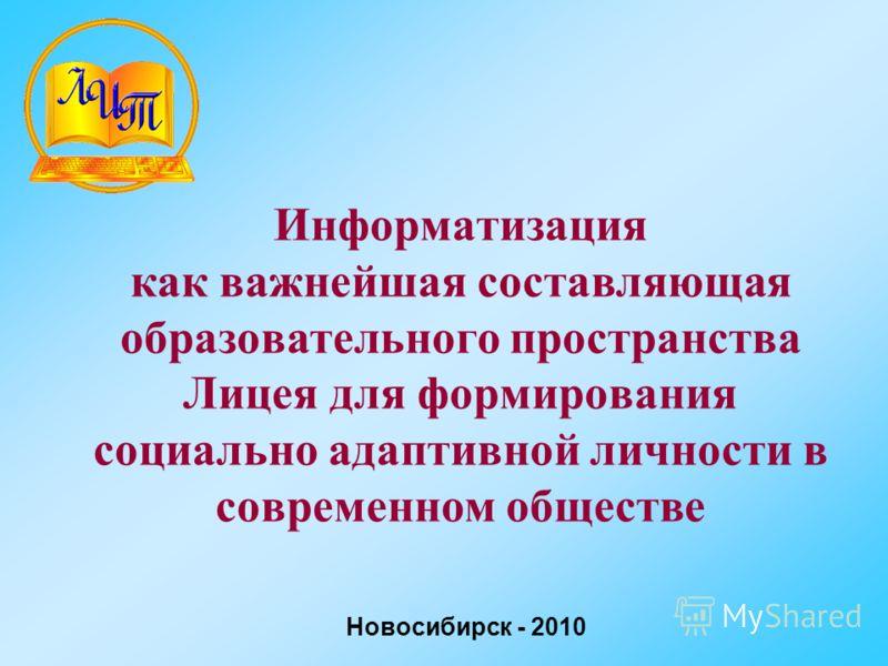 Информатизация как важнейшая составляющая образовательного пространства Лицея для формирования социально адаптивной личности в современном обществе Новосибирск - 2010