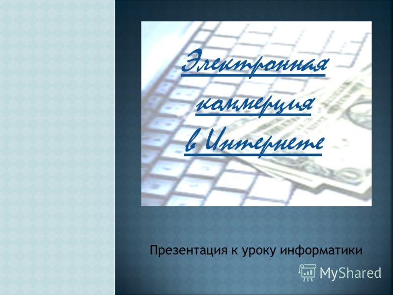 Электронная коммерция в Интернете Презентация к уроку информатики
