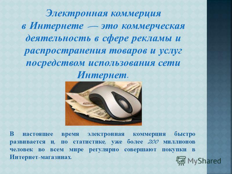Электронная коммерция в Интернете это коммерческая деятельность в сфере рекламы и распространения товаров и услуг посредством использования сети Интернет. В настоящее время электронная коммерция быстро развивается и, по статистике, уже более 200 милл