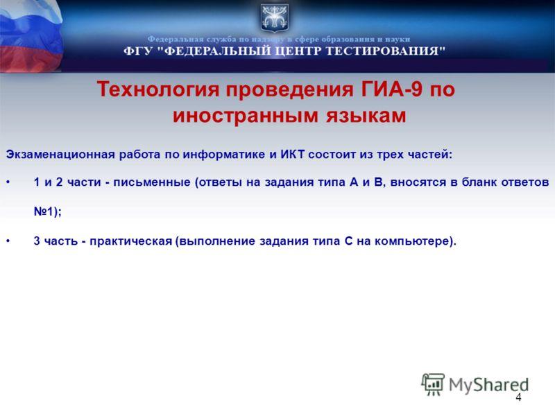 Технология проведения ГИА-9 по иностранным языкам 4 Экзаменационная работа по информатике и ИКТ состоит из трех частей: 1 и 2 части - письменные (ответы на задания типа А и B, вносятся в бланк ответов 1); 3 часть - практическая (выполнение задания ти