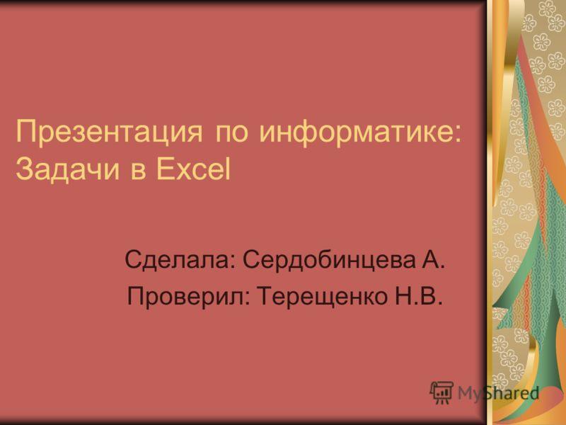 Презентация по информатике: Задачи в Excel Сделала: Сердобинцева А. Проверил: Терещенко Н.В.