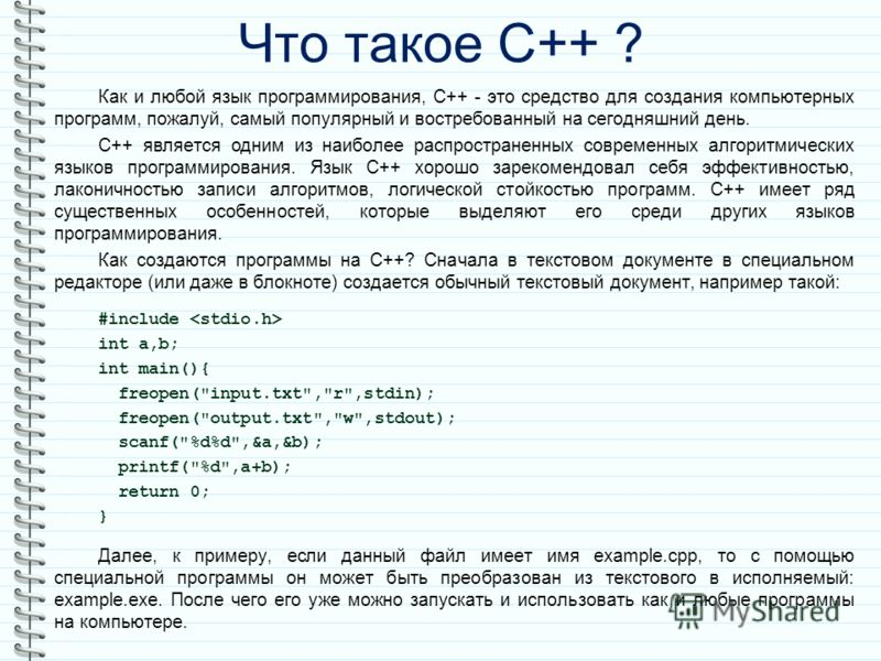 Что такое С++ ? Как и любой язык программирования, С++ - это средство для создания компьютерных программ, пожалуй, самый популярный и востребованный на сегодняшний день. С++ является одним из наиболее распространенных современных алгоритмических язык