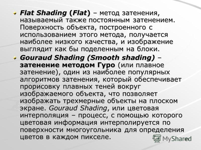 101 Flat Shading (Flat) – метод затенения, называемый также постоянным затенением. Поверхность объекта, построенного с использованием этого метода, получается наиболее низкого качества, и изображение выглядит как бы поделенным на блоки. Gouraud Shadi