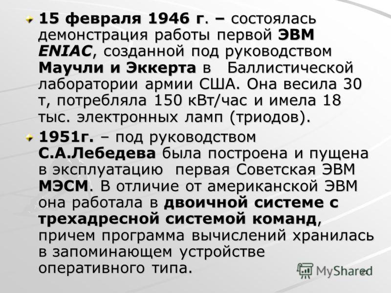 21 15 февраля 1946 г. – состоялась демонстрация работы первой ЭВМ ENIAC, созданной под руководством Маучли и Эккерта в Баллистической лаборатории армии США. Она весила 30 т, потребляла 150 кВт/час и имела 18 тыс. электронных ламп (триодов). 1951г. –