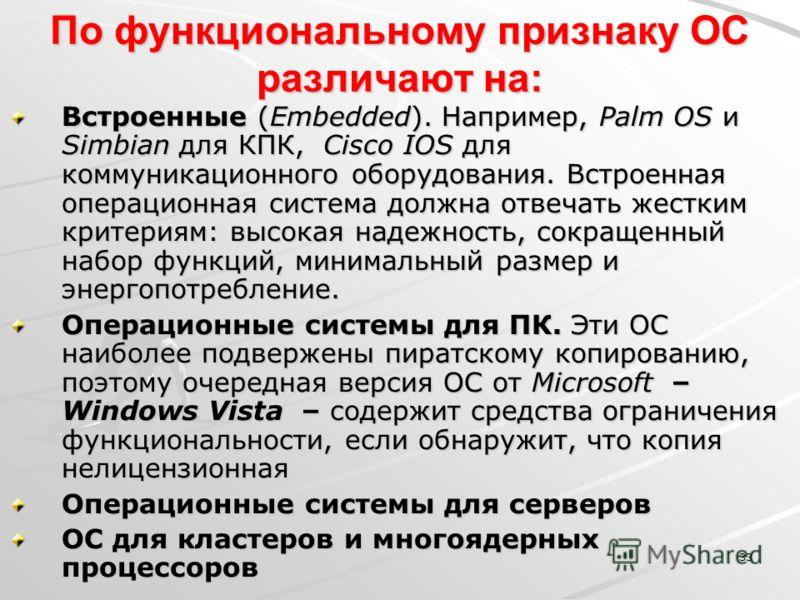 33 По функциональному признаку ОС различают на: Встроенные (Embedded). Например, Palm OS и Simbian для КПК, Cisco IOS для коммуникационного оборудования. Встроенная операционная система должна отвечать жестким критериям: высокая надежность, сокращенн