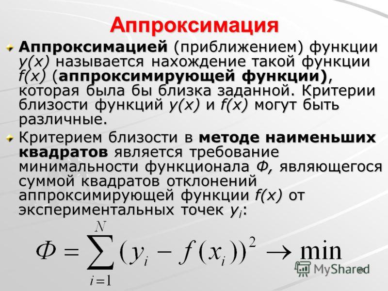 68 Аппроксимация Аппроксимацией (приближением) функции y(x) называется нахождение такой функции f(x) (аппроксимирующей функции), которая была бы близка заданной. Критерии близости функций y(x) и f(x) могут быть различные. Критерием близости в методе