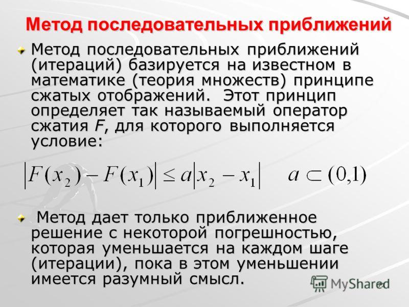 73 Метод последовательных приближений Метод последовательных приближений (итераций) базируется на известном в математике (теория множеств) принципе сжатых отображений. Этот принцип определяет так называемый оператор сжатия F, для которого выполняется