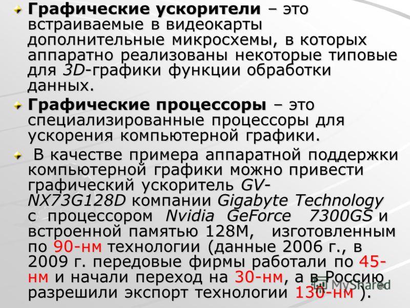 88 Графические ускорители – это встраиваемые в видеокарты дополнительные микросхемы, в которых аппаратно реализованы некоторые типовые для 3D-графики функции обработки данных. Графические процессоры – это специализированные процессоры для ускорения к