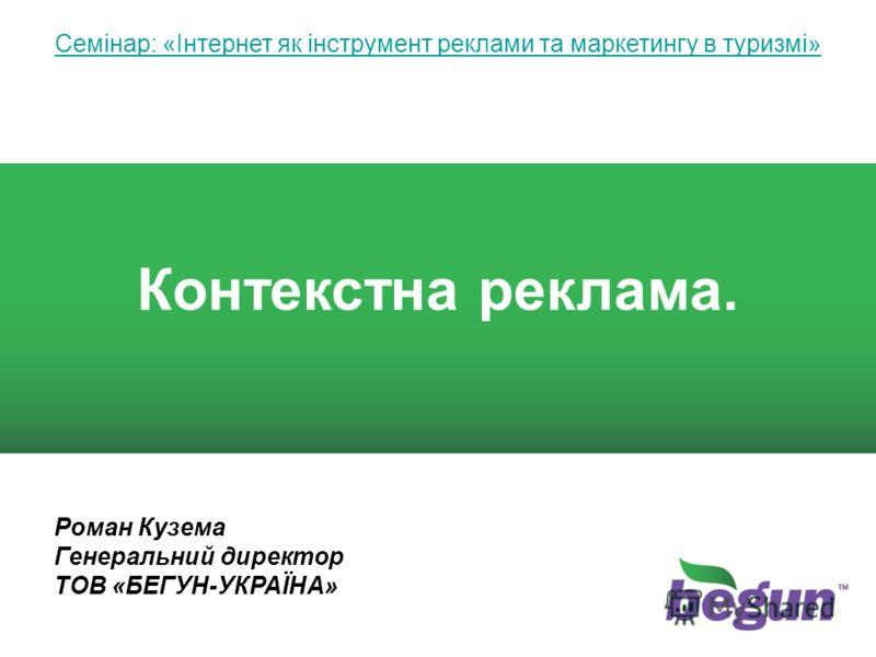 1 1 Семінар: «Інтернет як інструмент реклами та маркетингу в туризмі» Контекстна реклама. Роман Кузема Генеральний директор ТОВ «БЕГУН-УКРАЇНА»