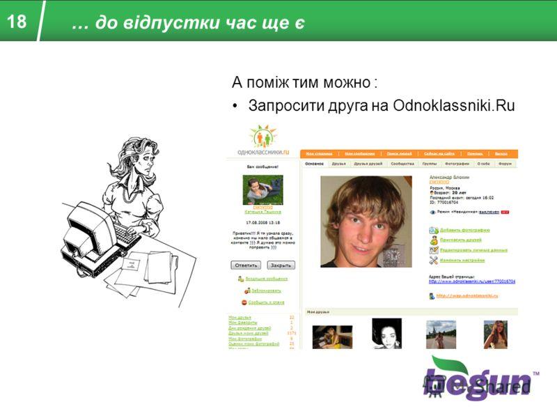 18 А поміж тим можно : Запросити друга на Odnoklassniki.Ru … до відпустки час ще є