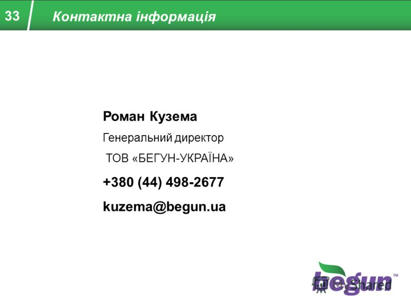 33 Контактна інформація Роман Кузема Генеральний директор ТОВ «БЕГУН-УКРАЇНА» +380 (44) 498-2677 kuzema@begun.ua