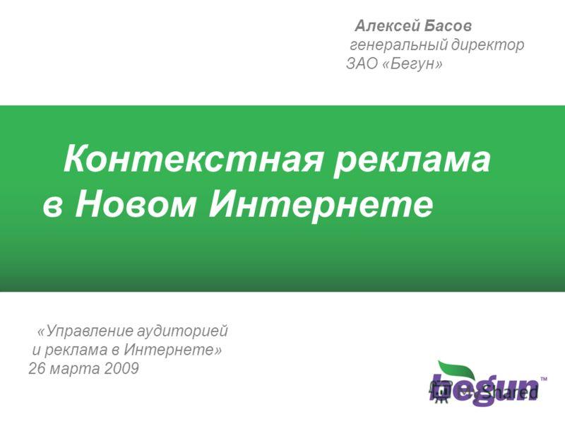 1 Контекстная реклама в Новом Интернете Алексей Басов генеральный директор ЗАО «Бегун» «Управление аудиторией и реклама в Интернете» 26 марта 2009