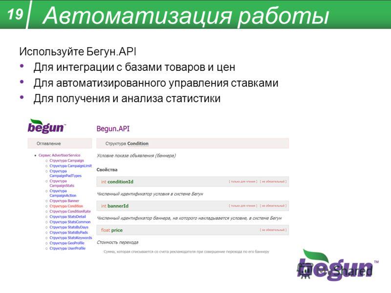 Автоматизация работы Используйте Бегун.API Для интеграции с базами товаров и цен Для автоматизированного управления ставками Для получения и анализа статистики 19