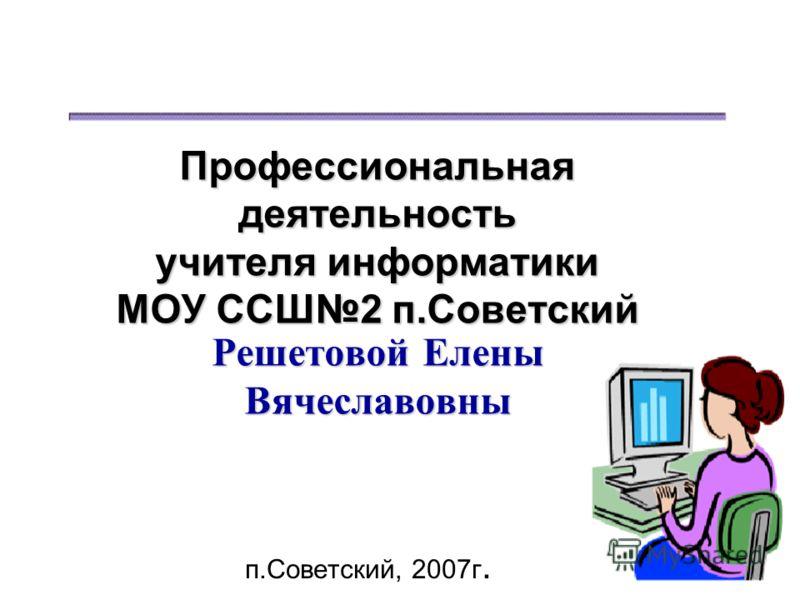 Профессиональная деятельность учителя информатики МОУ ССШ2 п.Советский Решетовой Елены Вячеславовны п.Советский, 2007г.