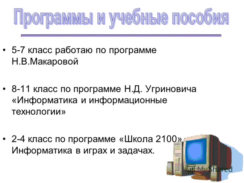 5-7 класс работаю по программе Н.В.Макаровой 8-11 класс по программе Н.Д. Угриновича «Информатика и информационные технологии» 2-4 класс по программе «Школа 2100» Информатика в играх и задачах.