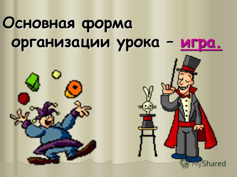 Основная форма организации урока – игра.