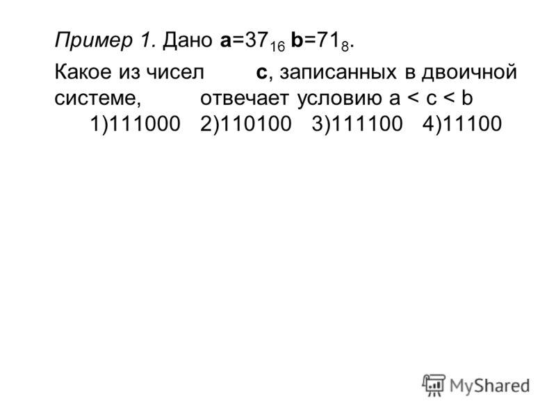 Пример 1. Дано a=37 16 b=71 8. Какое из чисел c, записанных в двоичной системе, отвечает условию a < c < b 1)1110002)1101003)1111004)11100