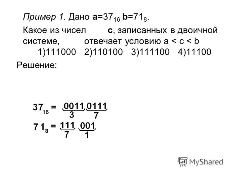 Пример 1. Дано a=37 16 b=71 8. Какое из чисел c, записанных в двоичной системе, отвечает условию a < c < b 1)1110002)1101003)1111004)11100 Решение: