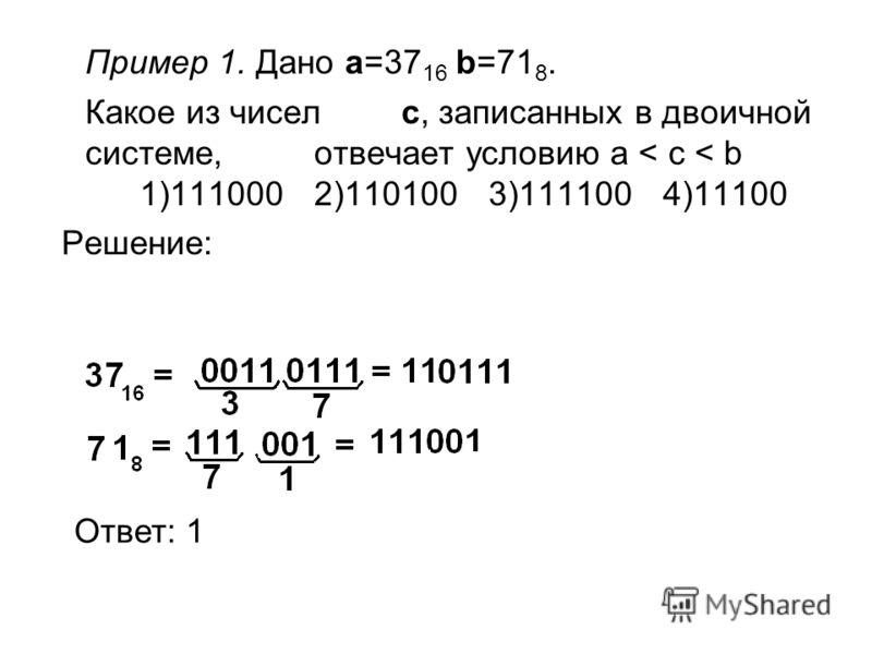 Пример 1. Дано a=37 16 b=71 8. Какое из чисел c, записанных в двоичной системе, отвечает условию a < c < b 1)1110002)1101003)1111004)11100 Решение: Ответ: 1