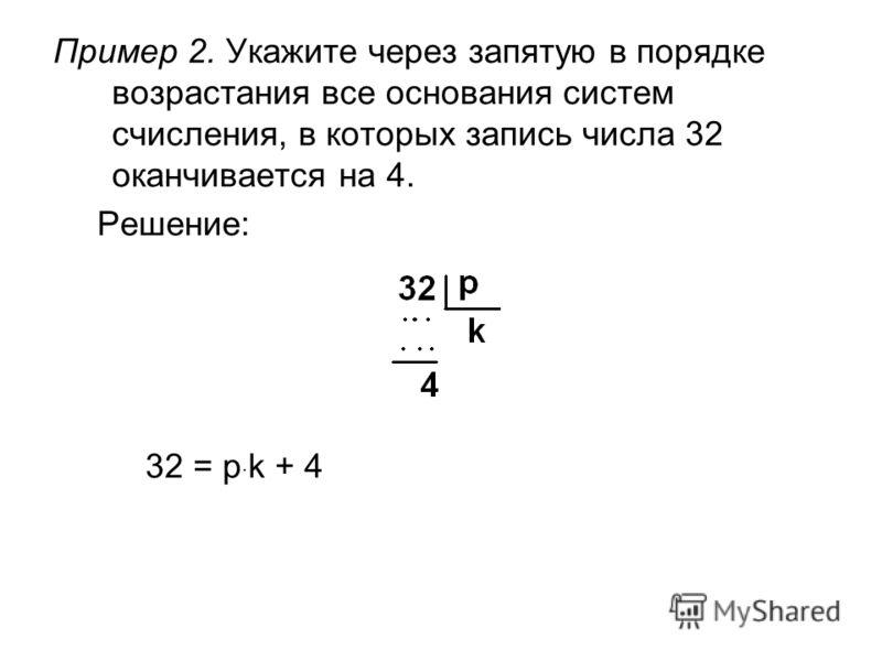 Пример 2. Укажите через запятую в порядке возрастания все основания систем счисления, в которых запись числа 32 оканчивается на 4. Решение: 32 = p · k + 4