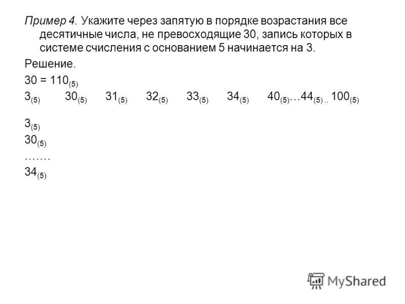 Пример 4. Укажите через запятую в порядке возрастания все десятичные числа, не превосходящие 30, запись которых в системе счисления с основанием 5 начинается на 3. Решение. 30 = 110 (5) 3 (5) 30 (5) 31 (5) 32 (5) 33 (5) 34 (5) 40 (5) …44 (5).. 100 (5
