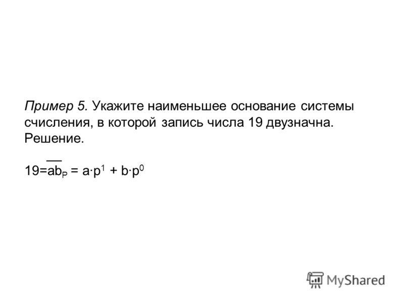 Пример 5. Укажите наименьшее основание системы счисления, в которой запись числа 19 двузначна. Решение. __ 19=ab P = a·p 1 + b·p 0