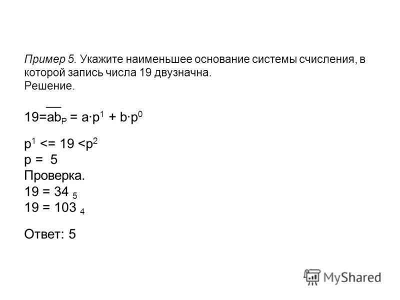 Пример 5. Укажите наименьшее основание системы счисления, в которой запись числа 19 двузначна. Решение. __ 19=ab P = a·p 1 + b·p 0 p 1