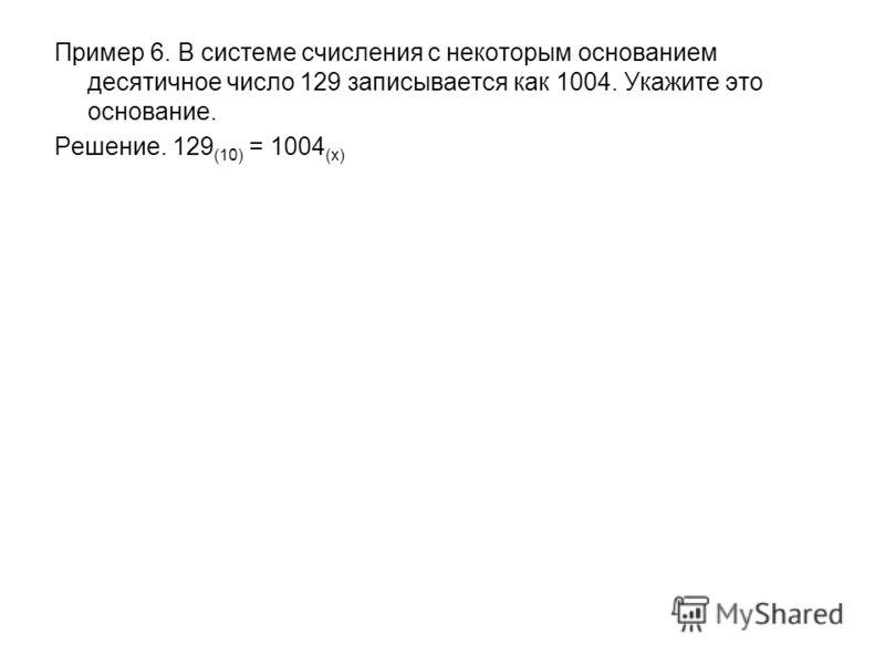 Пример 6. В системе счисления с некоторым основанием десятичное число 129 записывается как 1004. Укажите это основание. Решение. 129 (10) = 1004 (x)
