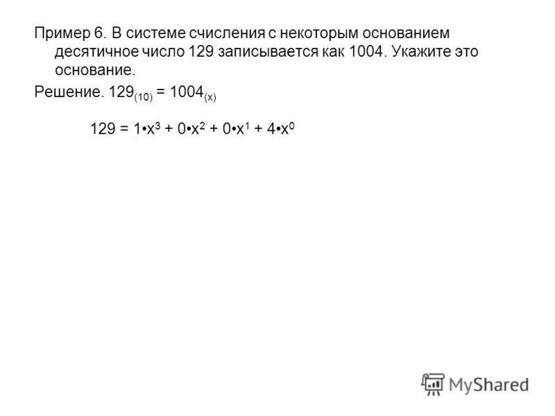 Пример 6. В системе счисления с некоторым основанием десятичное число 129 записывается как 1004. Укажите это основание. Решение. 129 (10) = 1004 (x) 129 = 1x 3 + 0x 2 + 0x 1 + 4x 0