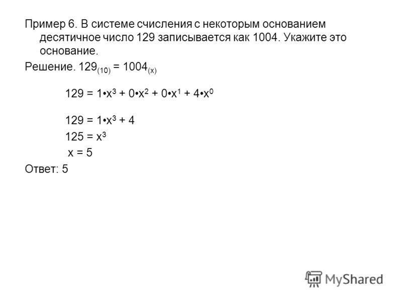 Пример 6. В системе счисления с некоторым основанием десятичное число 129 записывается как 1004. Укажите это основание. Решение. 129 (10) = 1004 (x) 129 = 1x 3 + 0x 2 + 0x 1 + 4x 0 129 = 1x 3 + 4 125 = x 3 x = 5 Ответ: 5