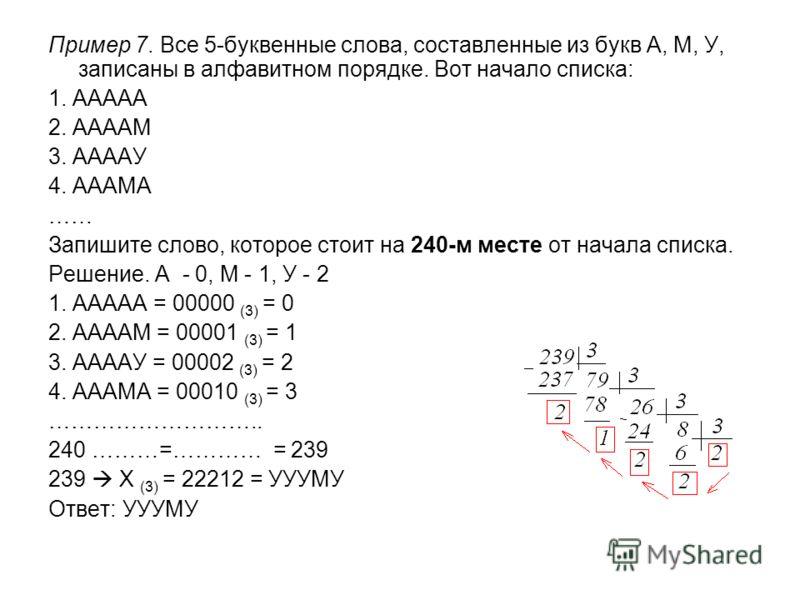 Пример 7. Все 5-буквенные слова, составленные из букв А, М, У, записаны в алфавитном порядке. Вот начало списка: 1. ААААА 2. ААААМ 3. ААААУ 4. АААМА …… Запишите слово, которое стоит на 240-м месте от начала списка. Решение. А - 0, М - 1, У - 2 1. ААА