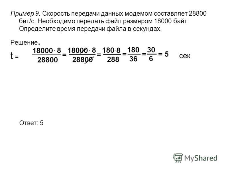 Пример 9. Скорость передачи данных модемом составляет 28800 бит/с. Необходимо передать файл размером 18000 байт. Определите время передачи файла в секундах. Решение. t = Ответ: 5 сек