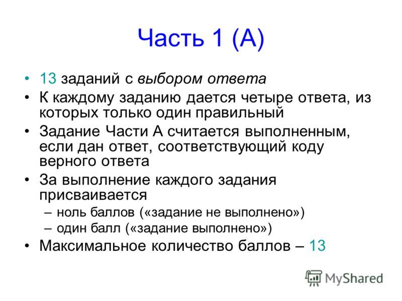 Часть 1 (А) 13 заданий с выбором ответа К каждому заданию дается четыре ответа, из которых только один правильный Задание Части А считается выполненным, если дан ответ, соответствующий коду верного ответа За выполнение каждого задания присваивается –