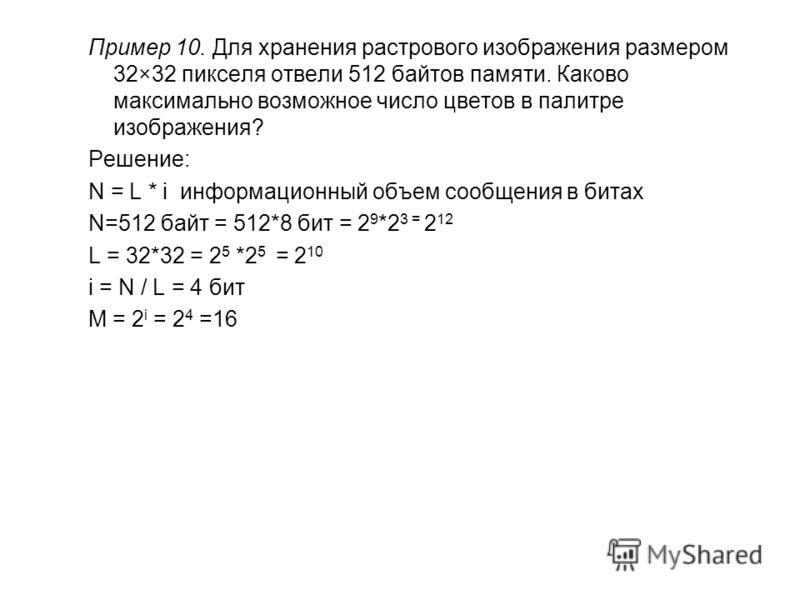 Пример 10. Для хранения растрового изображения размером 32×32 пикселя отвели 512 байтов памяти. Каково максимально возможное число цветов в палитре изображения? Решение: N = L * i информационный объем сообщения в битах N=512 байт = 512*8 бит = 2 9 *2