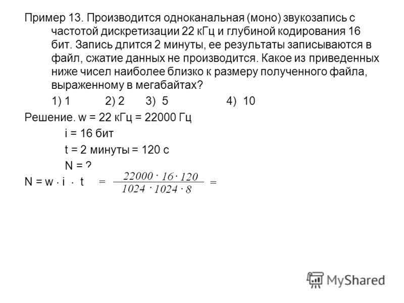Пример 13. Производится одноканальная (моно) звукозапись с частотой дискретизации 22 кГц и глубиной кодирования 16 бит. Запись длится 2 минуты, ее результаты записываются в файл, сжатие данных не производится. Какое из приведенных ниже чисел наиболее