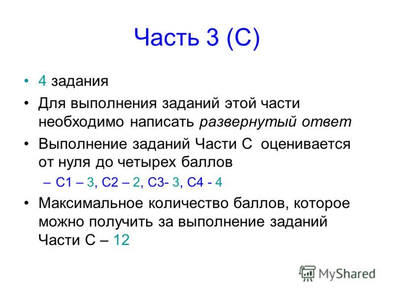 Часть 3 (С) 4 задания Для выполнения заданий этой части необходимо написать развернутый ответ Выполнение заданий Части С оценивается от нуля до четырех баллов –С1 – 3, С2 – 2, С3- 3, С4 - 4 Максимальное количество баллов, которое можно получить за вы