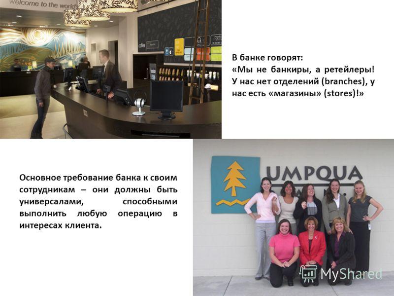 В банке говорят: «Мы не банкиры, а ретейлеры! У нас нет отделений (branches), у нас есть «магазины» (stores)!» Основное требование банка к своим сотрудникам – они должны быть универсалами, способными выполнить любую операцию в интересах клиента.