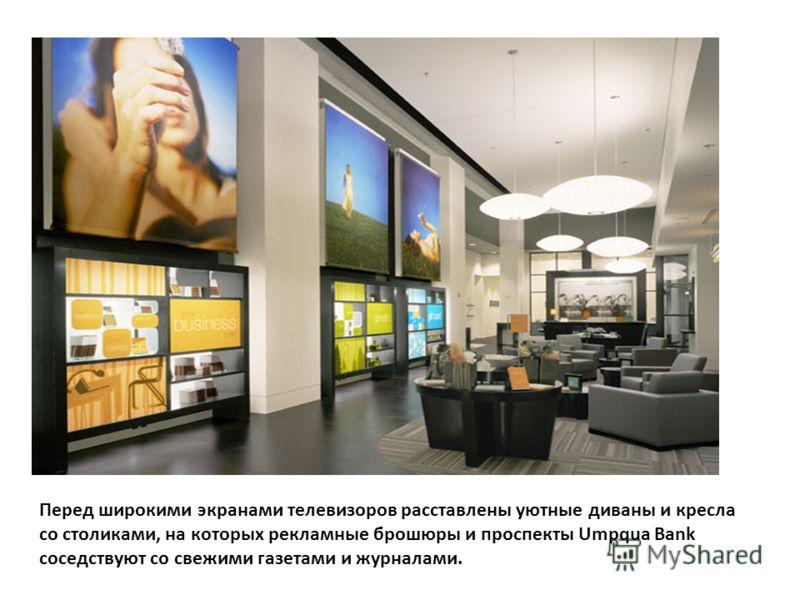 Перед широкими экранами телевизоров расставлены уютные диваны и кресла со столиками, на которых рекламные брошюры и проспекты Umpqua Bank соседствуют со свежими газетами и журналами.