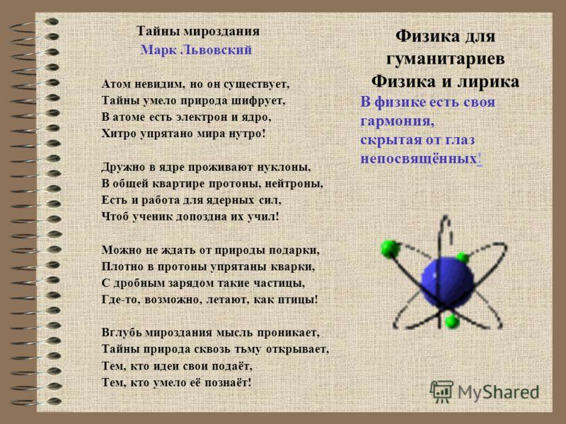 Тайны мироздания Марк Львовский Атом невидим, но он существует, Тайны умело природа шифрует, В атоме есть электрон и ядро, Хитро упрятано мира нутро! Дружно в ядре проживают нуклоны, В общей квартире протоны, нейтроны, Есть и работа для ядерных сил,