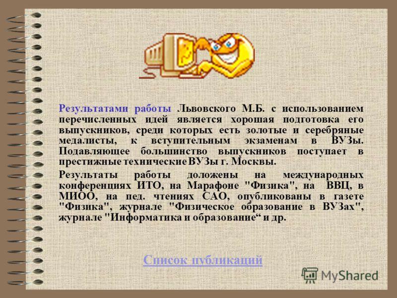 Результатами работы Львовского М.Б. с использованием перечисленных идей является хорошая подготовка его выпускников, среди которых есть золотые и серебряные медалисты, к вступительным экзаменам в ВУЗы. Подавляющее большинство выпускников поступает в