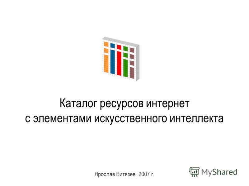 1 Каталог ресурсов интернет с элементами искусственного интеллекта Ярослав Витязев, 2007 г.