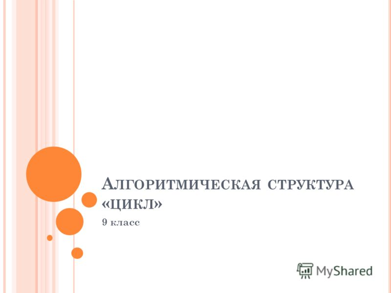 А ЛГОРИТМИЧЕСКАЯ СТРУКТУРА « ЦИКЛ » 9 класс