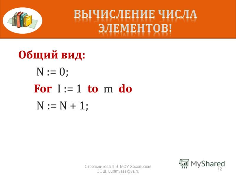 Общий вид: N := 0; For I := 1 to m do N := N + 1; 12 Стрельникова Л. В. МОУ Хохольская СОШ, Ludmvass@ya.ru