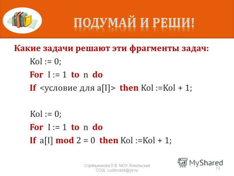 Какие задачи решают эти фрагменты задач : Kol := 0; For I := 1 to n do If then Kol :=Kol + 1; Kol := 0; For I := 1 to n do If a[I] mod 2 = 0 then Kol :=Kol + 1; 13 Стрельникова Л. В. МОУ Хохольская СОШ, Ludmvass@ya.ru
