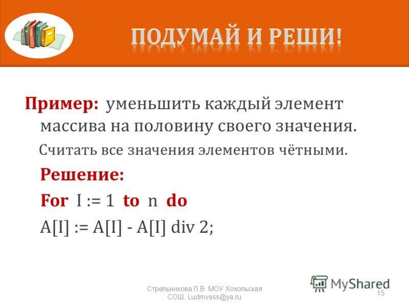 Пример: уменьшить каждый элемент массива на половину своего значения. Считать все значения элементов чётными. Решение: For I := 1 to n do A[I] := A[I] - A[I] div 2; 15 Стрельникова Л. В. МОУ Хохольская СОШ, Ludmvass@ya.ru