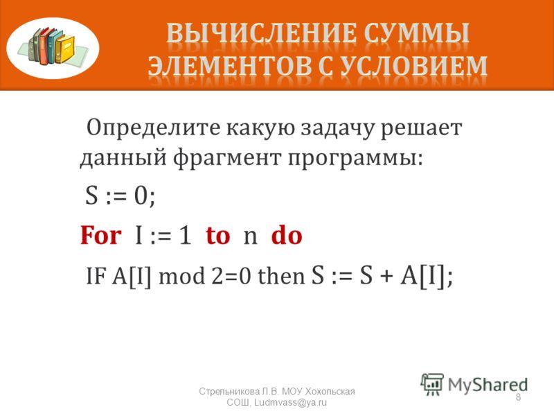 Определите какую задачу решает данный фрагмент программы : S := 0; For I := 1 to n do IF A[I] mod 2=0 then S := S + A[I]; 8 Стрельникова Л. В. МОУ Хохольская СОШ, Ludmvass@ya.ru