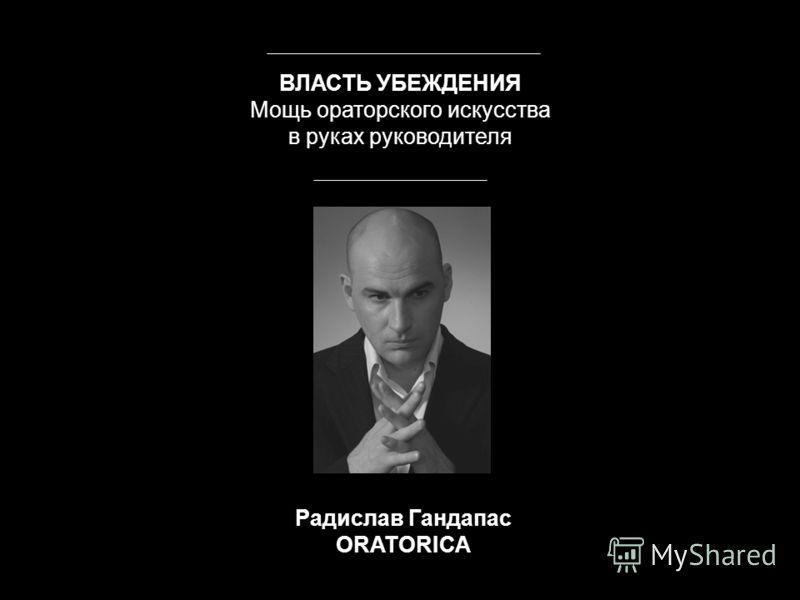 Радислав Гандапас ORATORICA ВЛАСТЬ УБЕЖДЕНИЯ Мощь ораторского искусства в руках руководителя